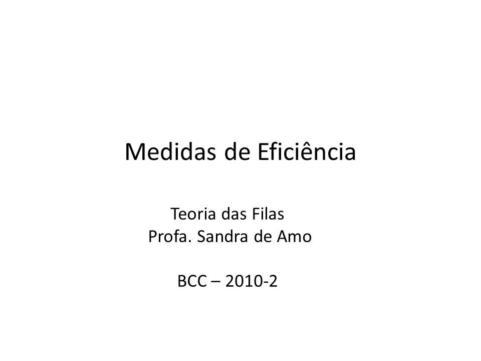 Medidas de Eficiência Teoria das Filas Profa. Sandra de Amo BCC – 2010-2