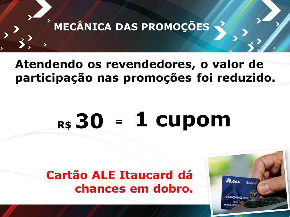 MECÂNICA DAS PROMOÇÕES R$ 30 = 1 cupom Cartão ALE Itaucard dá chances em dobro. Atendendo os revendedores, o valor de participação nas promoções foi r