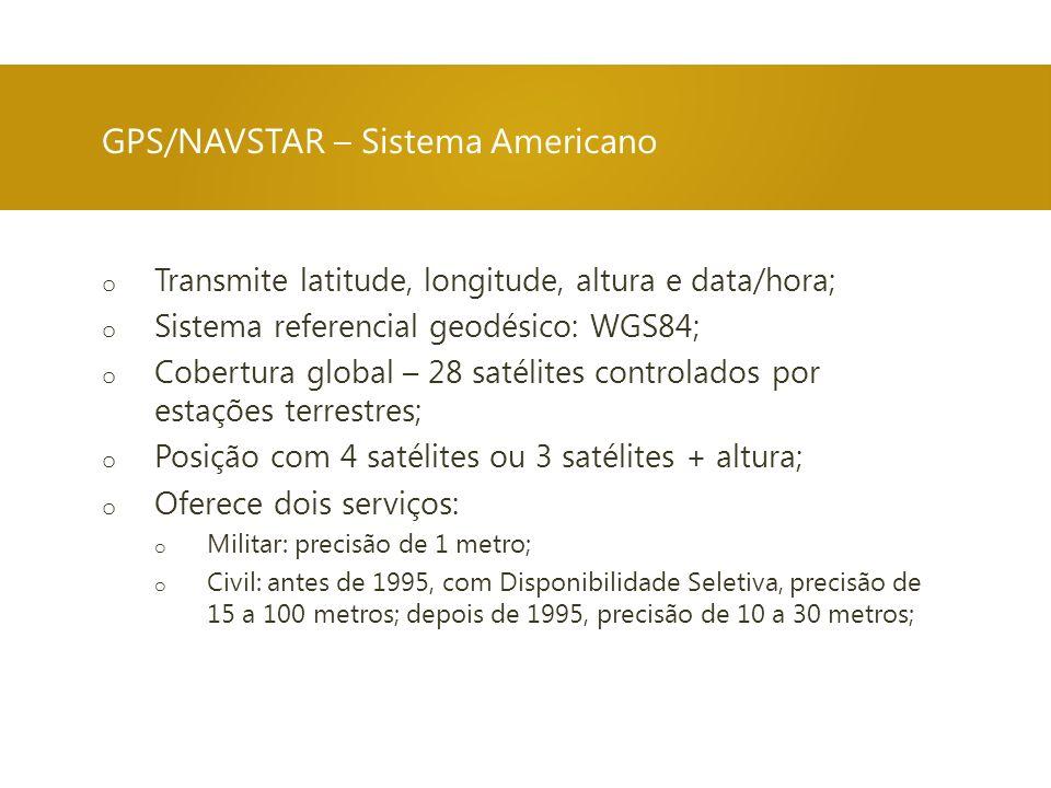 o Transmite latitude, longitude, altura e data/hora; o Sistema referencial geodésico: WGS84; o Cobertura global – 28 satélites controlados por estaçõe