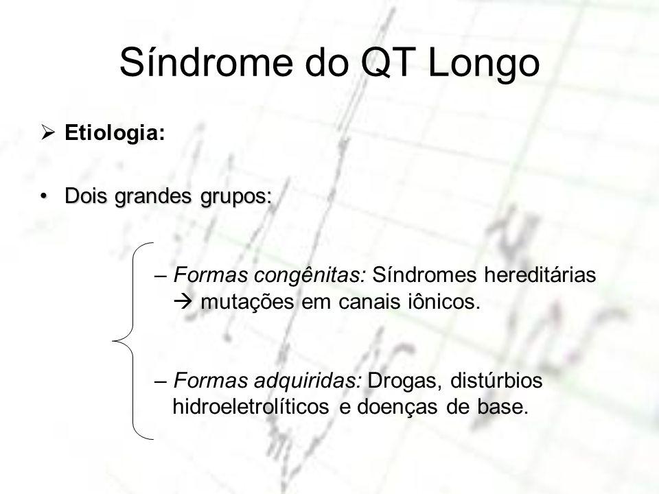 Síndrome do QT Longo Etiologia: Dois grandes grupos:Dois grandes grupos: – Formas congênitas: Síndromes hereditárias mutações em canais iônicos. – For