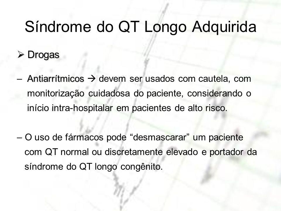 Síndrome do QT Longo Adquirida Drogas Drogas Antiarrítmicos – Antiarrítmicos devem ser usados com cautela, com monitorização cuidadosa do paciente, co