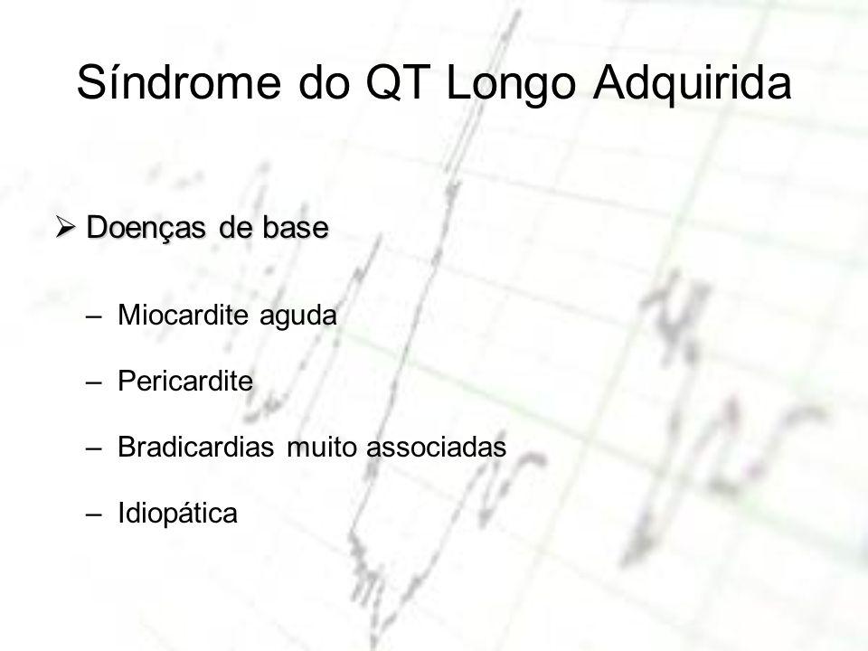 Síndrome do QT Longo Adquirida Doenças de base Doenças de base – Miocardite aguda – Pericardite – Bradicardias muito associadas – Idiopática