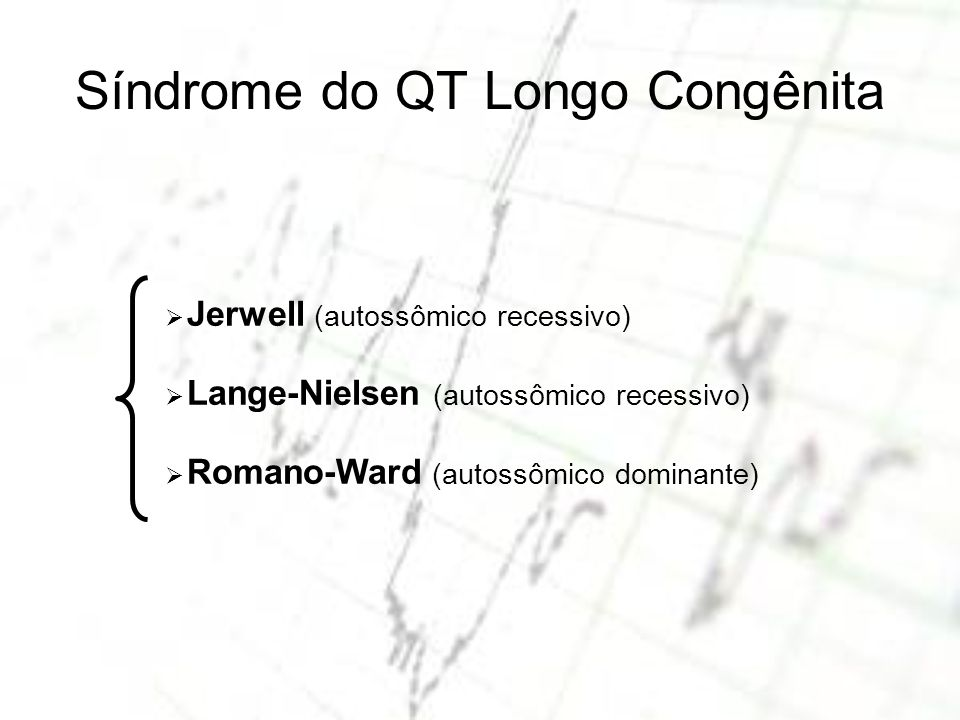 Síndrome do QT Longo Congênita Jerwell (autossômico recessivo) Lange-Nielsen (autossômico recessivo) Romano-Ward (autossômico dominante)