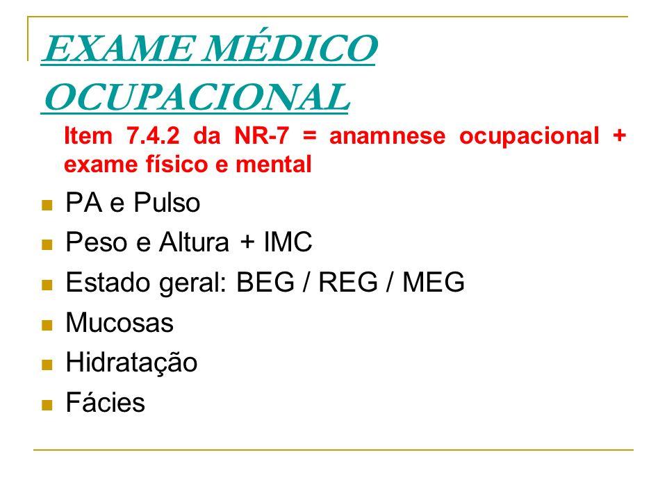 EXAME MÉDICO OCUPACIONAL Item 7.4.2 da NR-7 = anamnese ocupacional + exame físico e mental PA e Pulso Peso e Altura + IMC Estado geral: BEG / REG / ME