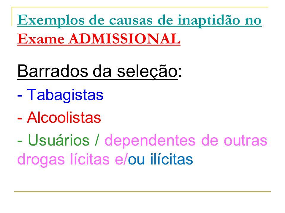 Exemplos de causas de inaptidão no Exame ADMISSIONAL Barrados da seleção: - Tabagistas - Alcoolistas - Usuários / dependentes de outras drogas lícitas