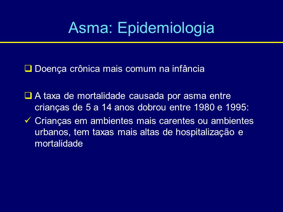Asma: Epidemiologia Doença crônica mais comum na infância A taxa de mortalidade causada por asma entre crianças de 5 a 14 anos dobrou entre 1980 e 199
