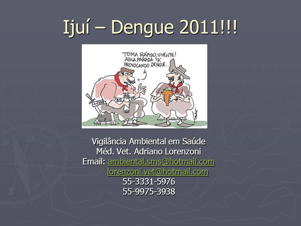 Ijuí – Dengue 2011!!! Vigilância Ambiental em Saúde Méd. Vet. Adriano Lorenzoni Email: ambiental.sms@hotmail.com ambiental.sms@hotmail.com lorenzoni.v