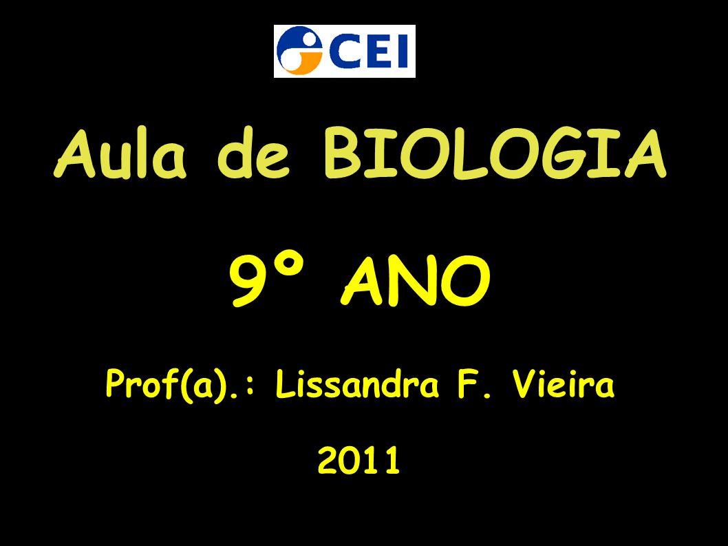 Aula de BIOLOGIA 9º ANO Prof(a).: Lissandra F. Vieira 2011