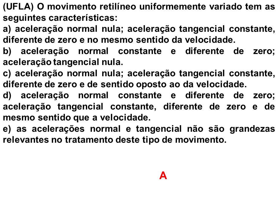 (UFLA) O movimento retilíneo uniformemente variado tem as seguintes características: a) aceleração normal nula; aceleração tangencial constante, difer