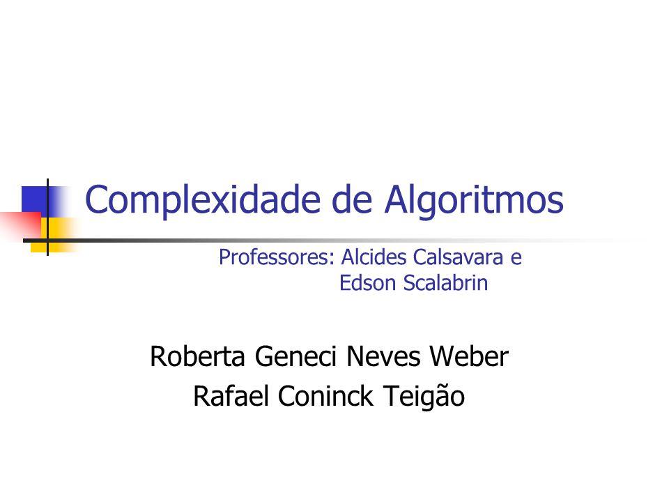 Complexidade de Algoritmos Professores: Alcides Calsavara e Edson Scalabrin Roberta Geneci Neves Weber Rafael Coninck Teigão