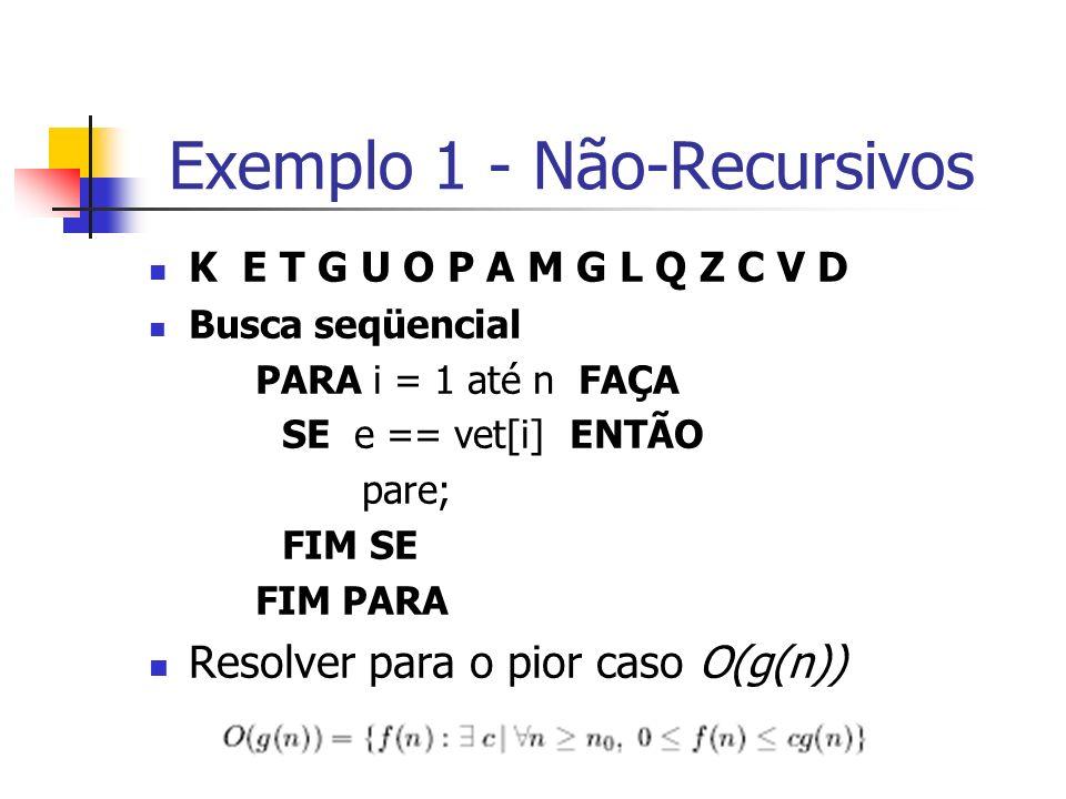 Exemplo 1 - Não-Recursivos K E T G U O P A M G L Q Z C V D Busca seqüencial PARA i = 1 até n FAÇA SE e == vet[i] ENTÃO pare; FIM SE FIM PARA Resolver