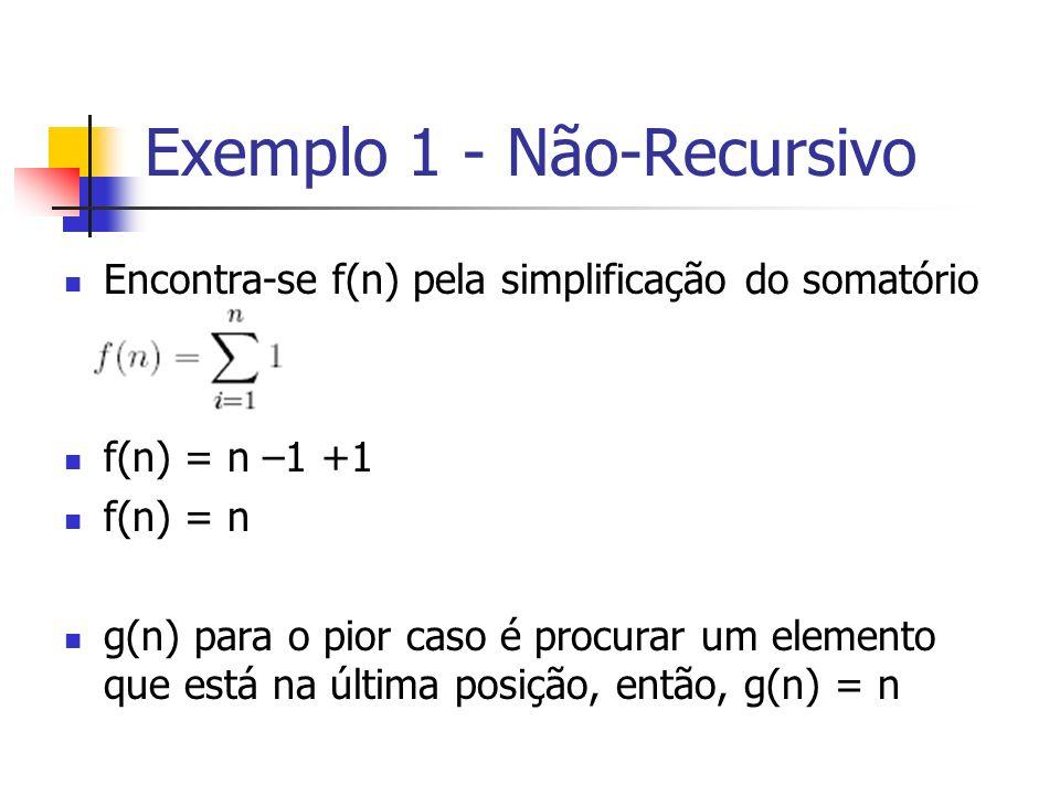 Exemplo 1 - Não-Recursivo Encontra-se f(n) pela simplificação do somatório f(n) = n –1 +1 f(n) = n g(n) para o pior caso é procurar um elemento que es