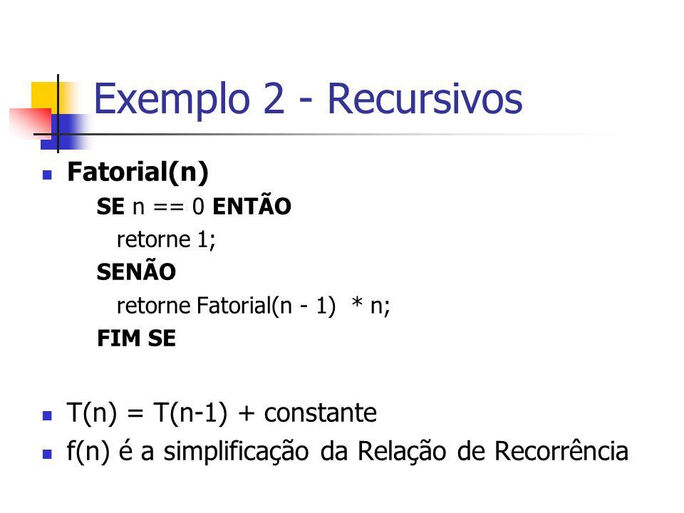 Exemplo 2 - Recursivos Fatorial(n) SE n == 0 ENTÃO retorne 1; SENÃO retorne Fatorial(n - 1) * n; FIM SE T(n) = T(n-1) + constante f(n) é a simplificaç