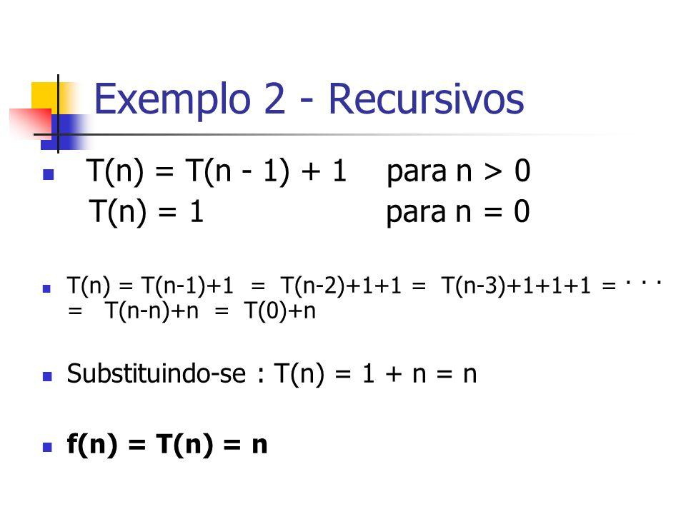 Exemplo 2 - Recursivos T(n) = T(n - 1) + 1 para n > 0 T(n) = 1 para n = 0 T(n) = T(n-1)+1 = T(n-2)+1+1 = T(n-3)+1+1+1 = · · · = T(n-n)+n = T(0)+n Subs