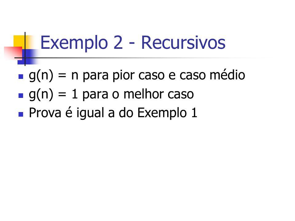 Exemplo 2 - Recursivos g(n) = n para pior caso e caso médio g(n) = 1 para o melhor caso Prova é igual a do Exemplo 1