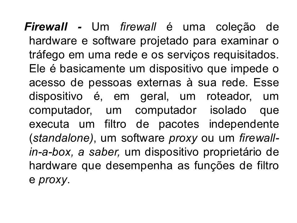 Firewall - Um firewall é uma coleção de hardware e software projetado para examinar o tráfego em uma rede e os serviços requisitados. Ele é basicament