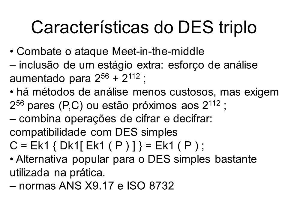 Características do DES triplo Combate o ataque Meet-in-the-middle – inclusão de um estágio extra: esforço de análise aumentado para 2 56 + 2 112 ; há