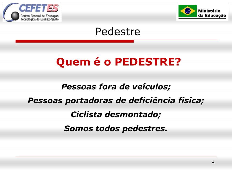 4 Pedestre Quem é o PEDESTRE? Pessoas fora de veículos; Pessoas portadoras de deficiência física; Ciclista desmontado; Somos todos pedestres.