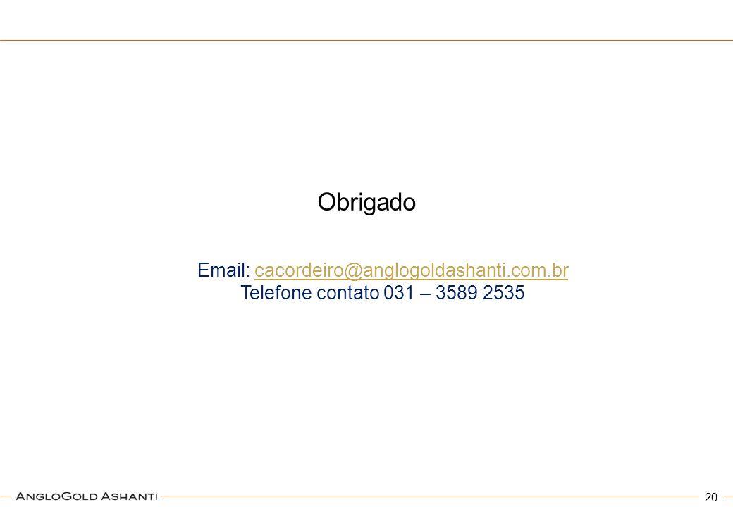 Obrigado 20 Email: cacordeiro@anglogoldashanti.com.brcacordeiro@anglogoldashanti.com.br Telefone contato 031 – 3589 2535