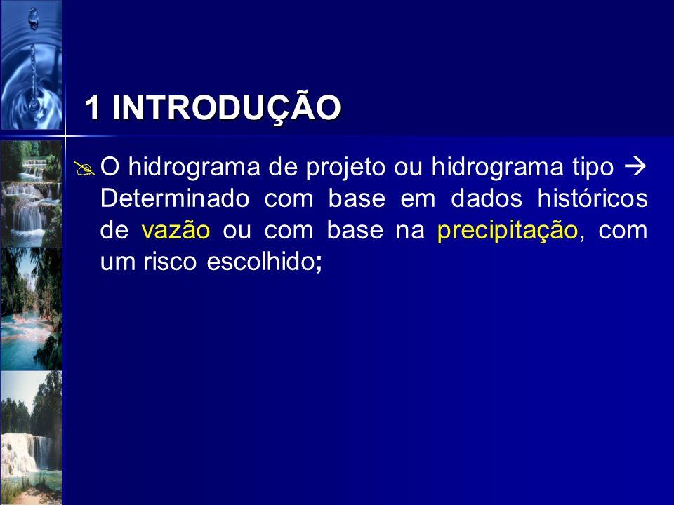 Hidrograma de projeto com base na vazão Hidrograma de projeto com base na vazão –envolve duas variáveis fundamentais, a vazão máxima e o volume; –O risco está relacionado com uma das variáveis e não com as duas simultâneamente; –Deve-se adicionar a distribuição temporal do volume como outra condição do hidrogama de projeto a ser definida; –A determinação deste hidrograma com base em dados de vazão, pode basear-se em diferentes critérios, que admitem alguma simplificação; 1 INTRODUÇÃO