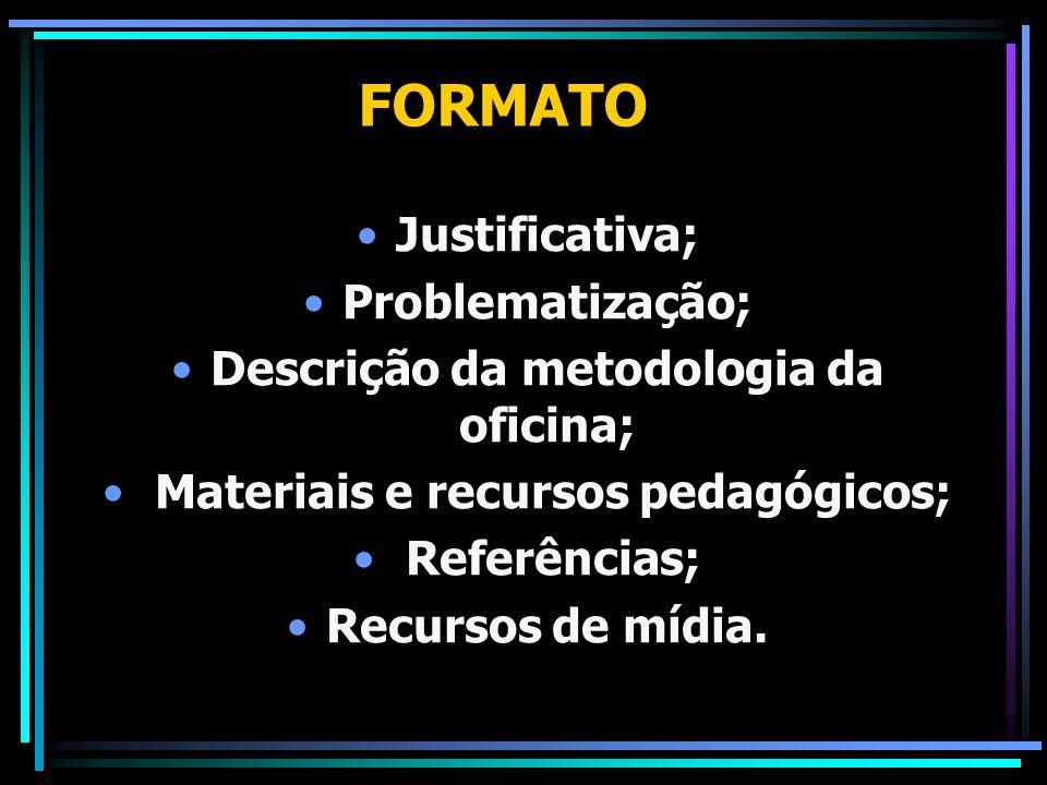 FORMATO Justificativa; Problematização; Descrição da metodologia da oficina; Materiais e recursos pedagógicos; Referências; Recursos de mídia.