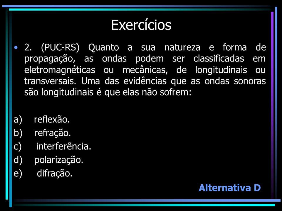 Exercícios 2. (PUC-RS) Quanto a sua natureza e forma de propagação, as ondas podem ser classificadas em eletromagnéticas ou mecânicas, de longitudinai