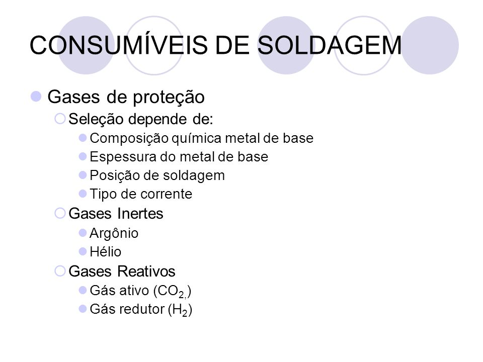 CONSUMÍVEIS DE SOLDAGEM Gases de proteção Seleção depende de: Composição química metal de base Espessura do metal de base Posição de soldagem Tipo de