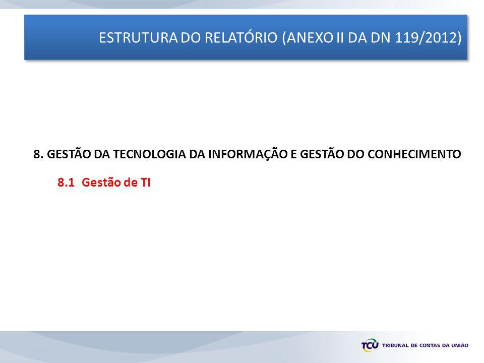 ESTRUTURA DO RELATÓRIO (ANEXO II DA DN 119/2012) 8. GESTÃO DA TECNOLOGIA DA INFORMAÇÃO E GESTÃO DO CONHECIMENTO 8.1 Gestão de TI