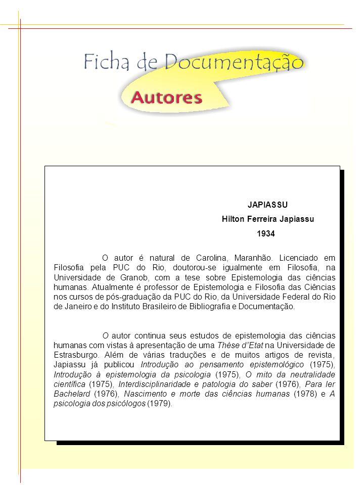 JAPIASSU Hilton Ferreira Japiassu 1934 O autor é natural de Carolina, Maranhão. Licenciado em Filosofia pela PUC do Rio, doutorou-se igualmente em Fil