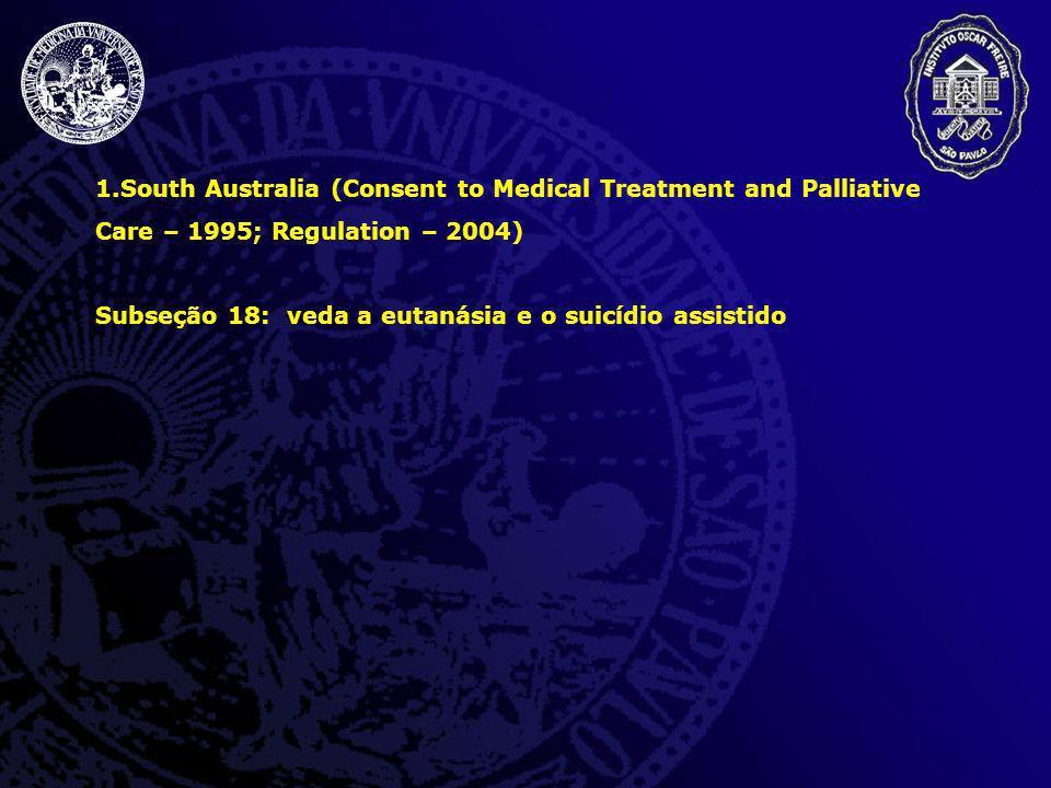 1.South Australia (Consent to Medical Treatment and Palliative Care – 1995; Regulation – 2004) Subseção 18: veda a eutanásia e o suicídio assistido