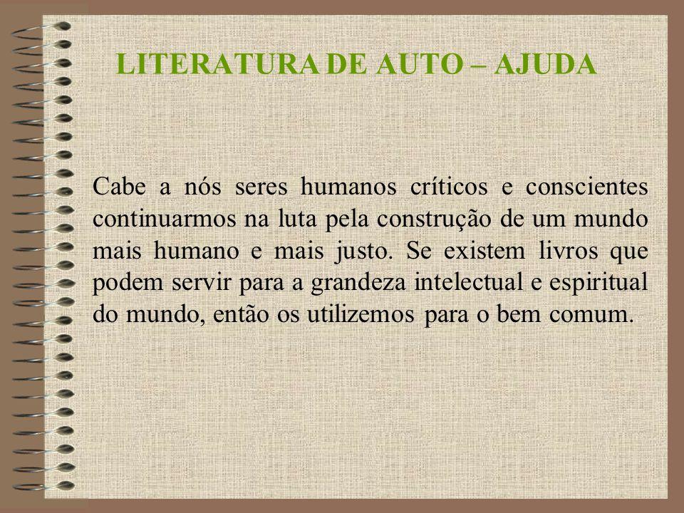 LITERATURA DE AUTO – AJUDA Cabe a nós seres humanos críticos e conscientes continuarmos na luta pela construção de um mundo mais humano e mais justo.