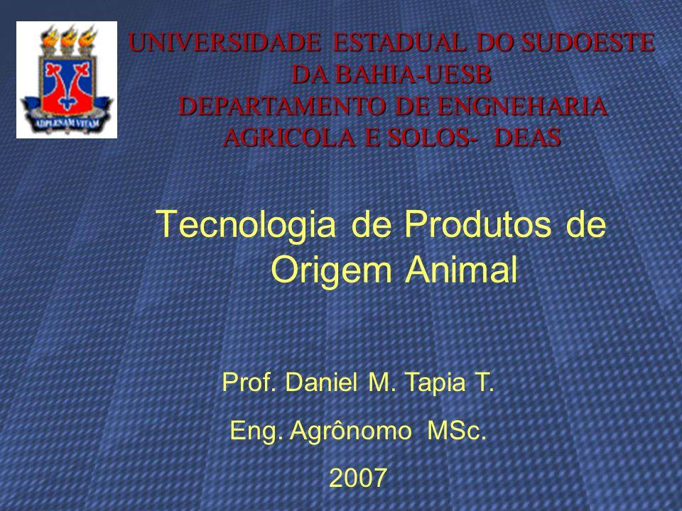 Tecnologia de Produtos de Origem Animal Prof. Daniel M. Tapia T. Eng. Agrônomo MSc. 2007 UNIVERSIDADE ESTADUAL DO SUDOESTE DA BAHIA-UESB DEPARTAMENTO