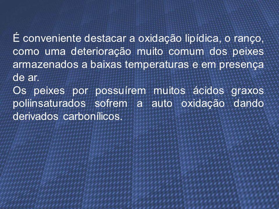É conveniente destacar a oxidação lipídica, o ranço, como uma deterioração muito comum dos peixes armazenados a baixas temperaturas e em presença de a