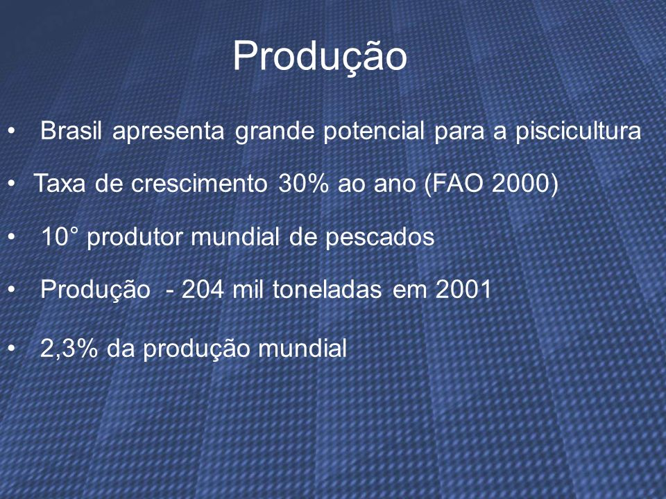 Produção Brasil apresenta grande potencial para a piscicultura Taxa de crescimento 30% ao ano (FAO 2000) 10° produtor mundial de pescados Produção - 2