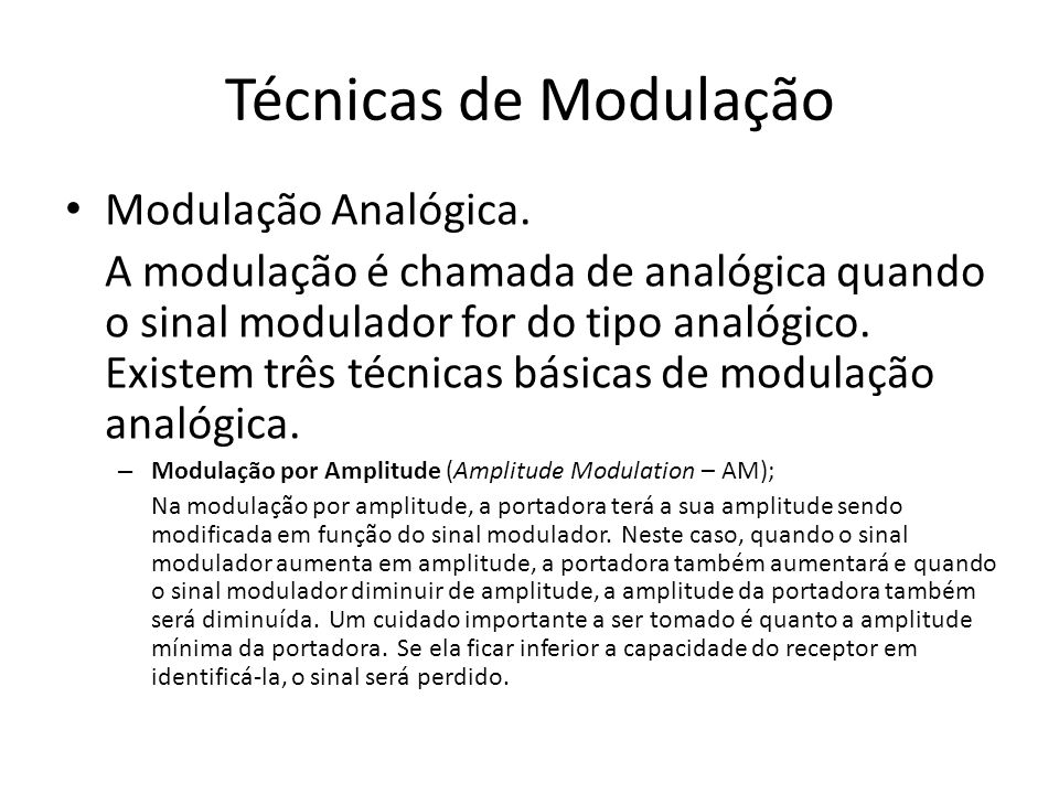 Técnicas de Modulação Modulação Analógica. A modulação é chamada de analógica quando o sinal modulador for do tipo analógico. Existem três técnicas bá