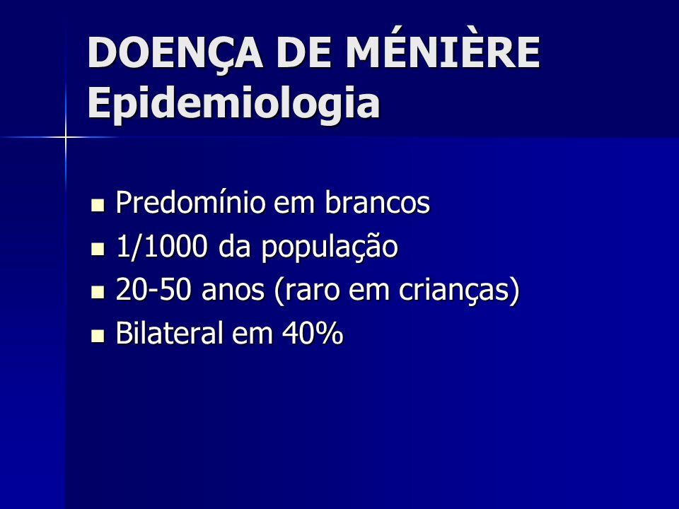 DOENÇA DE MÉNIÈRE Epidemiologia Predomínio em brancos Predomínio em brancos 1/1000 da população 1/1000 da população 20-50 anos (raro em crianças) 20-5