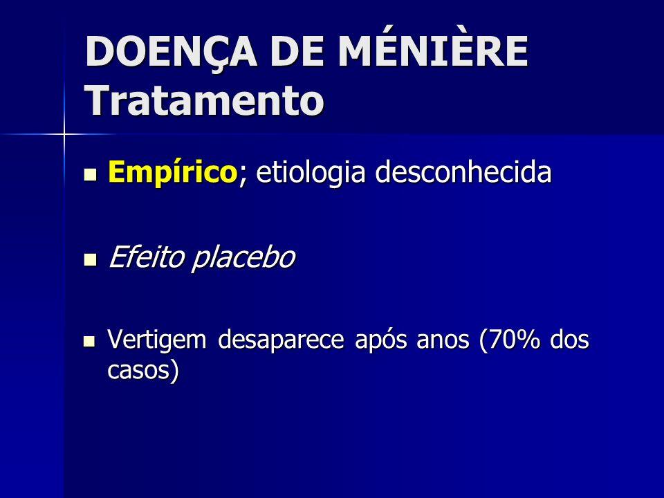 DOENÇA DE MÉNIÈRE Tratamento Empírico; etiologia desconhecida Empírico; etiologia desconhecida Efeito placebo Efeito placebo Vertigem desaparece após