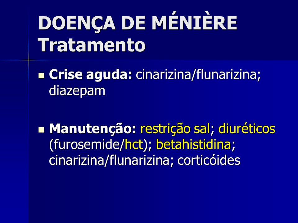 DOENÇA DE MÉNIÈRE Tratamento Crise aguda: cinarizina/flunarizina; diazepam Crise aguda: cinarizina/flunarizina; diazepam Manutenção: restrição sal; di