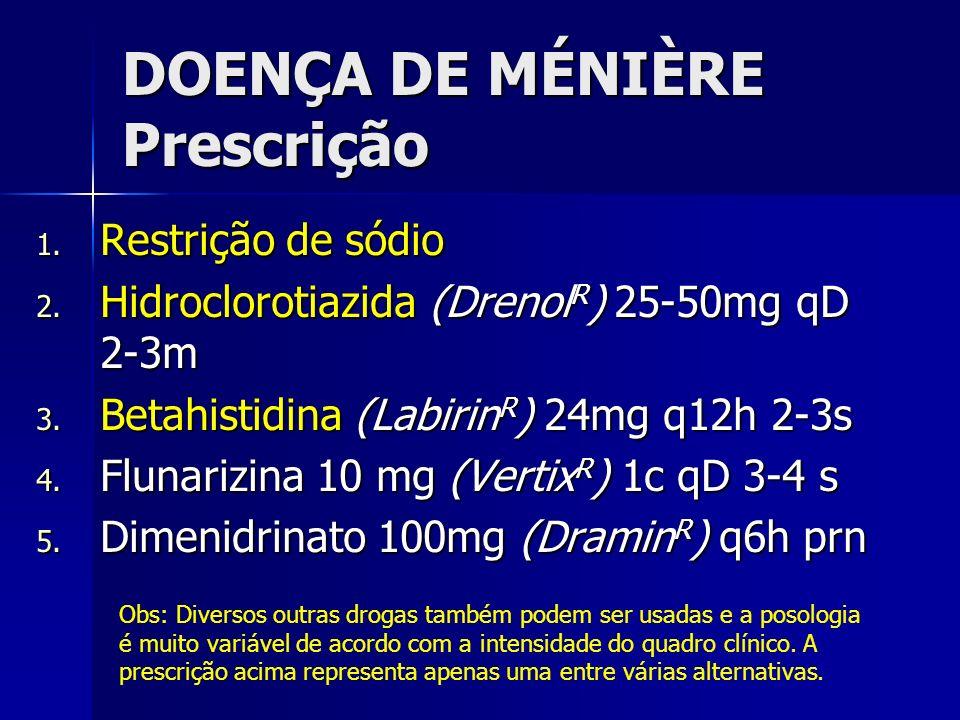 DOENÇA DE MÉNIÈRE Prescrição 1. Restrição de sódio 2. Hidroclorotiazida (Drenol R ) 25-50mg qD 2-3m 3. Betahistidina (Labirin R ) 24mg q12h 2-3s 4. Fl