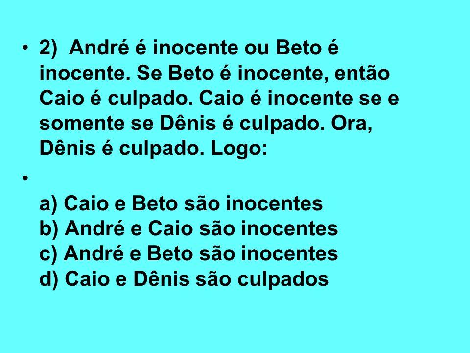 2) André é inocente ou Beto é inocente. Se Beto é inocente, então Caio é culpado. Caio é inocente se e somente se Dênis é culpado. Ora, Dênis é culpad