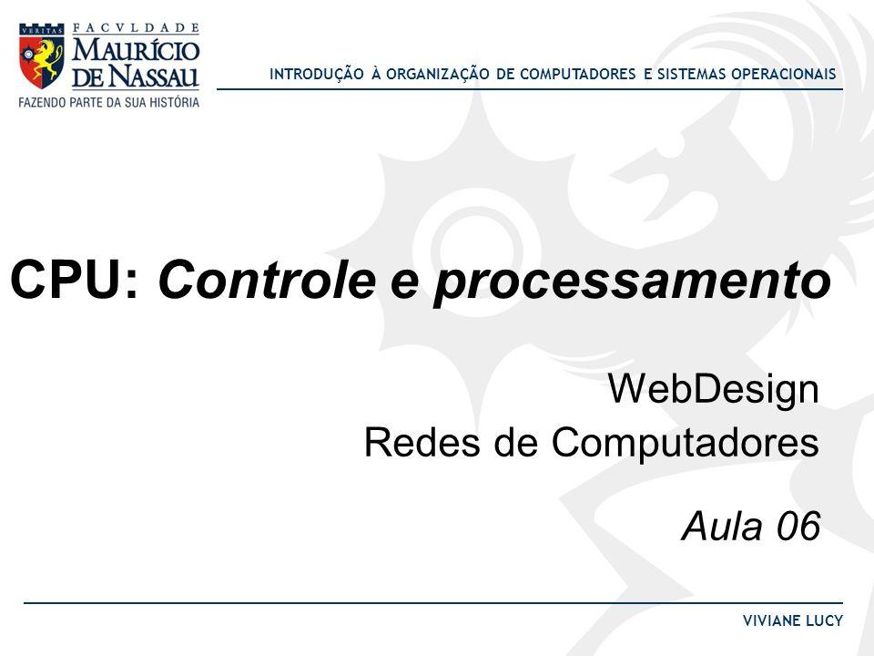 INTRODUÇÃO À ORGANIZAÇÃO DE COMPUTADORES E SISTEMAS OPERACIONAIS VIVIANE LUCY CPU: Controle e processamento WebDesign Redes de Computadores Aula 06