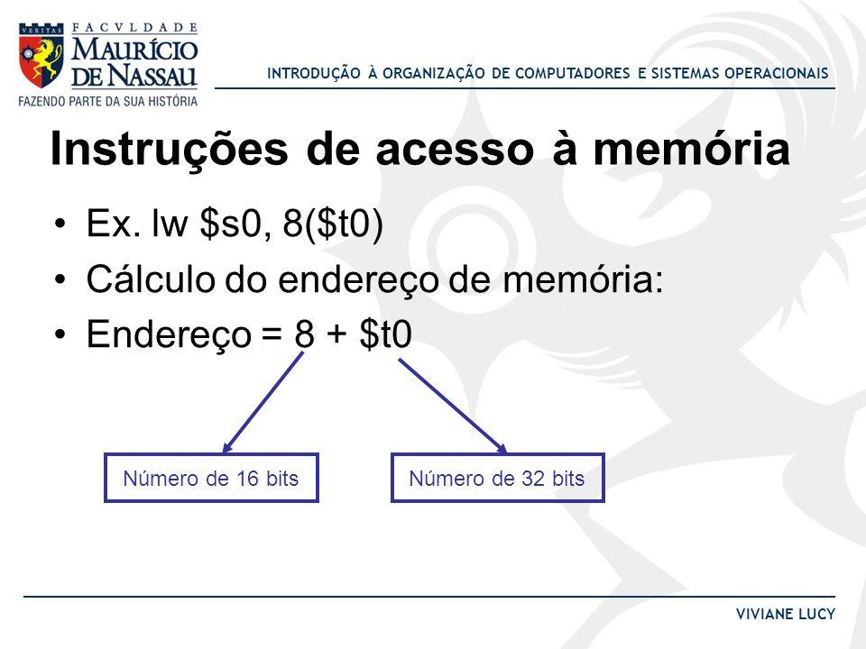 INTRODUÇÃO À ORGANIZAÇÃO DE COMPUTADORES E SISTEMAS OPERACIONAIS VIVIANE LUCY Instruções de acesso à memória Ex. lw $s0, 8($t0) Cálculo do endereço de