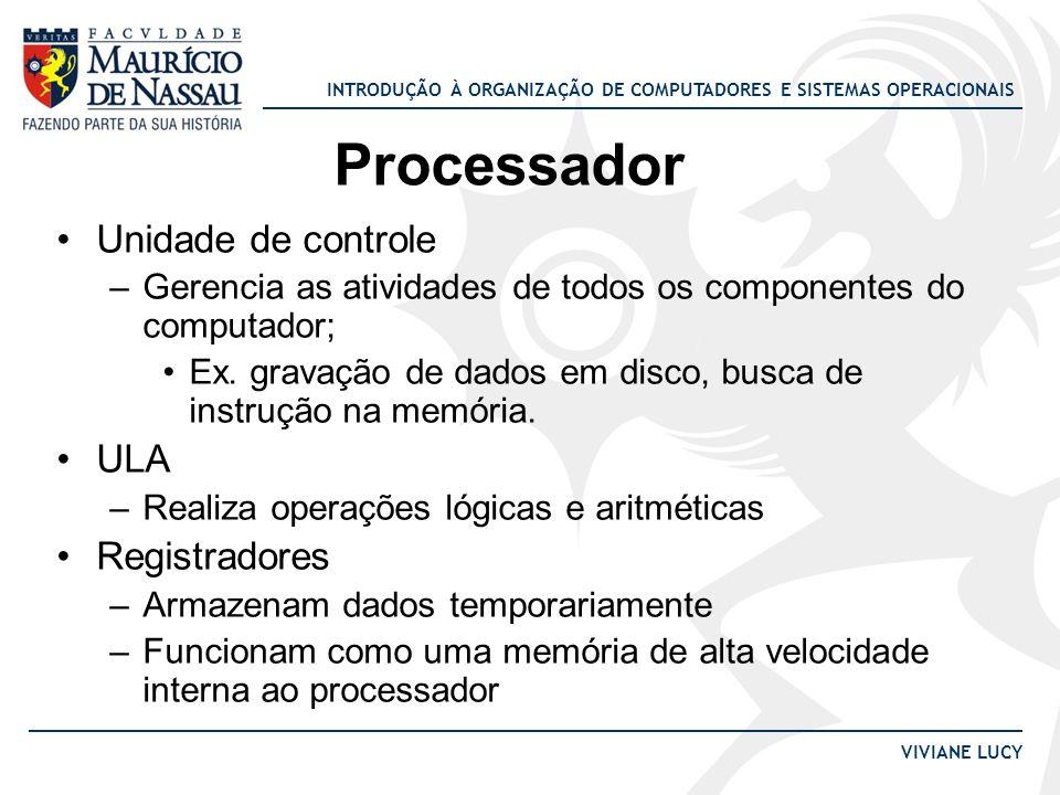 INTRODUÇÃO À ORGANIZAÇÃO DE COMPUTADORES E SISTEMAS OPERACIONAIS VIVIANE LUCY Processador Unidade de controle –Gerencia as atividades de todos os comp