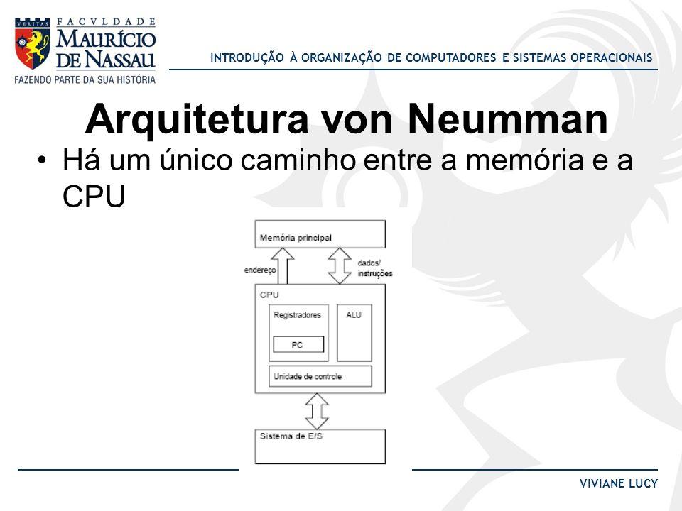 INTRODUÇÃO À ORGANIZAÇÃO DE COMPUTADORES E SISTEMAS OPERACIONAIS VIVIANE LUCY Arquitetura von Neumman Há um único caminho entre a memória e a CPU