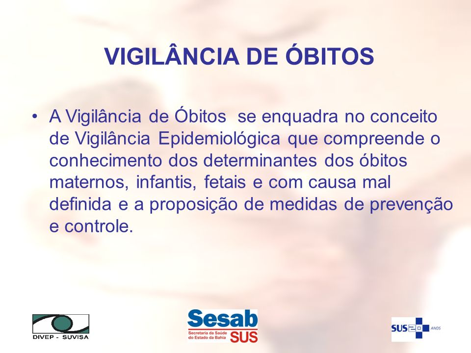 VIGILÂNCIA DE ÓBITOS A Vigilância de Óbitos se enquadra no conceito de Vigilância Epidemiológica que compreende o conhecimento dos determinantes dos ó