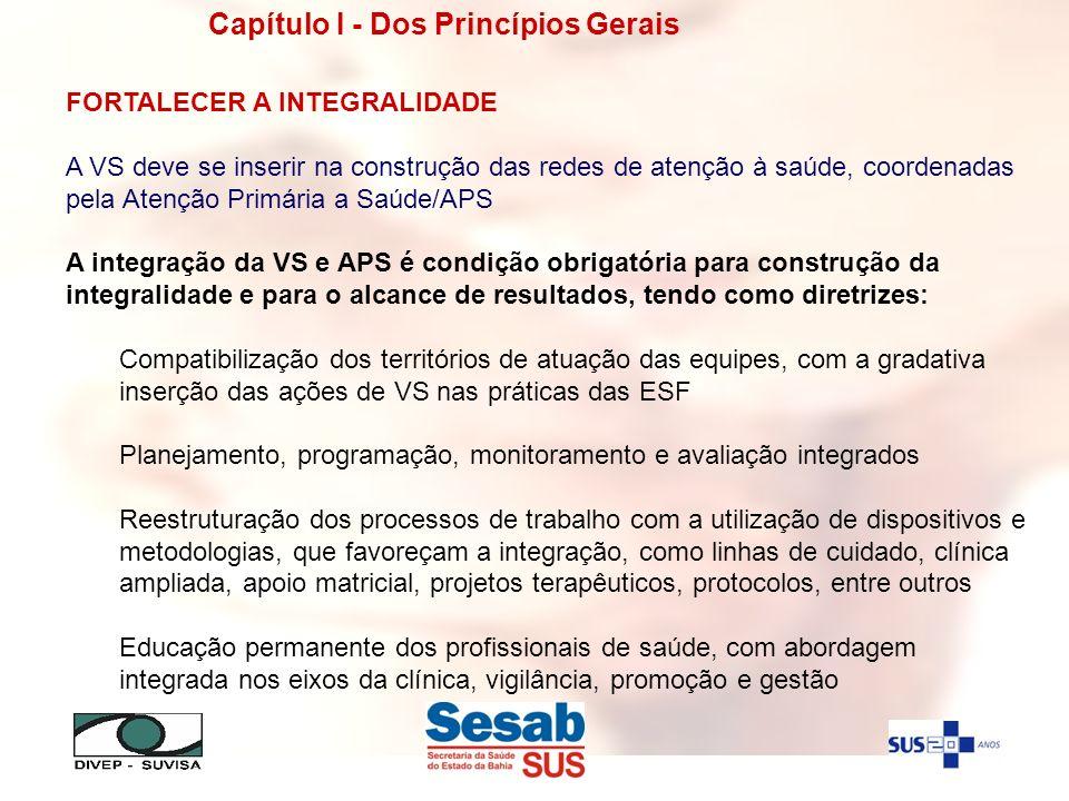 Capítulo I - Dos Princípios Gerais FORTALECER A INTEGRALIDADE A VS deve se inserir na construção das redes de atenção à saúde, coordenadas pela Atençã