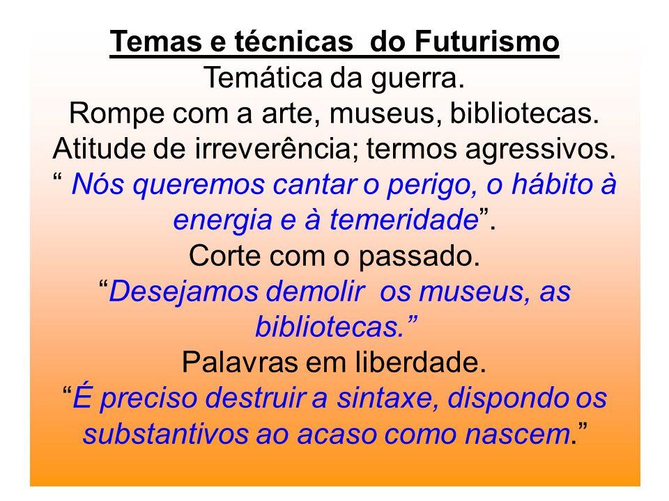 Temas e técnicas do Futurismo Temática da guerra. Rompe com a arte, museus, bibliotecas. Atitude de irreverência; termos agressivos. Nós queremos cant