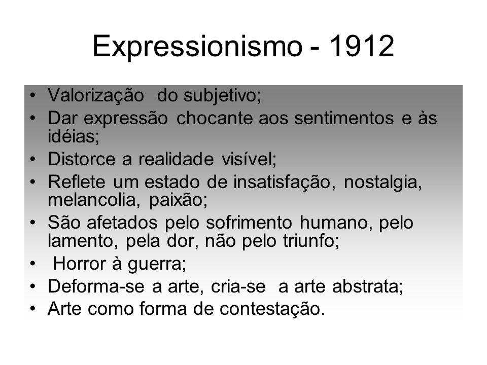 Expressionismo - 1912 Valorização do subjetivo; Dar expressão chocante aos sentimentos e às idéias; Distorce a realidade visível; Reflete um estado de