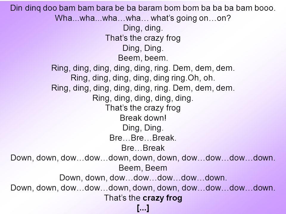 Din dinq doo bam bam bara be ba baram bom bom ba ba ba bam booo. Wha...wha...wha…wha… whats going on…on? Ding, ding. Thats the crazy frog Ding, Ding.