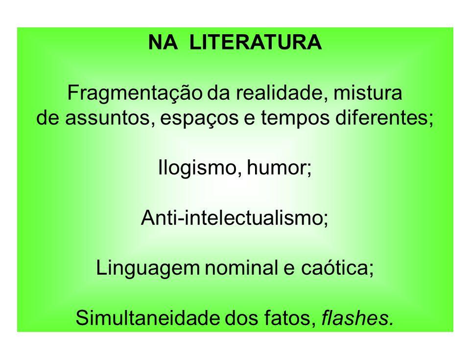 NA LITERATURA Fragmentação da realidade, mistura de assuntos, espaços e tempos diferentes; Ilogismo, humor; Anti-intelectualismo; Linguagem nominal e